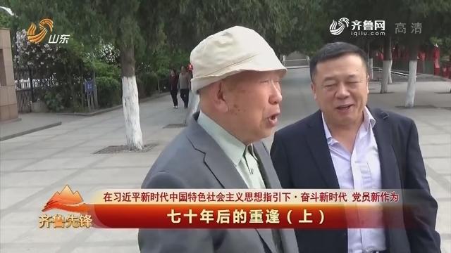 20190706《齐鲁先锋》:在习近平新时代中国特色社会主义思想指引下·奋斗新时代 党员新作为 七十年后的重逢(上)