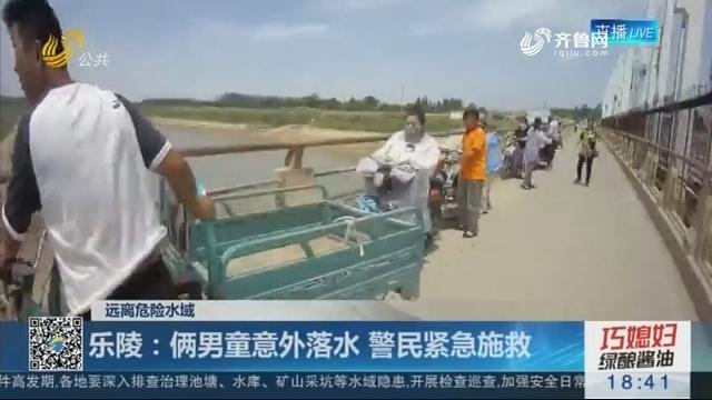 【远离危险水域】乐陵:俩男童意外落水 警民紧急施救