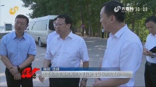 20190706《问安齐鲁》:龚正到东平湖和黄河东平段检查督导防汛工作