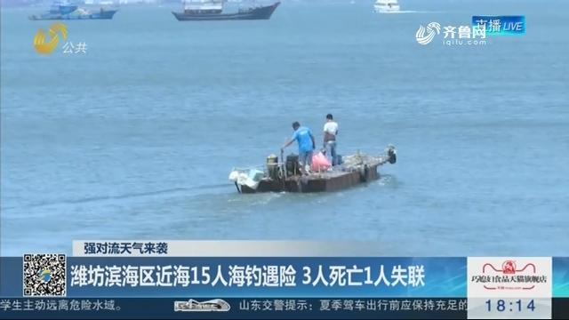 【强对流天气来袭】潍坊滨海区近海15人海钓遇险 3人死亡1人失联