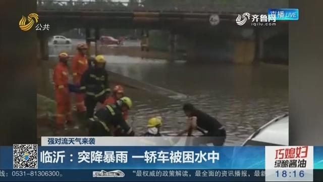 【强对流天气来袭】临沂:突降暴雨 一轿车被困水中