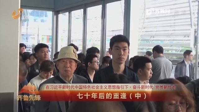 20190707《齐鲁先锋》:在习近平新时代中国特色社会主义思想指引下·奋斗新时代 党员新作为 七十年后的重逢(中)