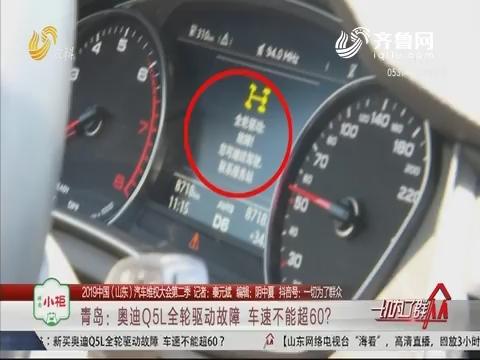 【2019中国(山东)汽车维权大会第二季】青岛:奥迪Q5L全轮驱动故障 车速不能超60?
