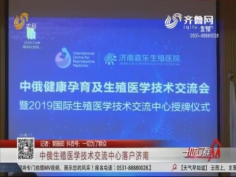 中俄生殖医学技术交流中心落户济南