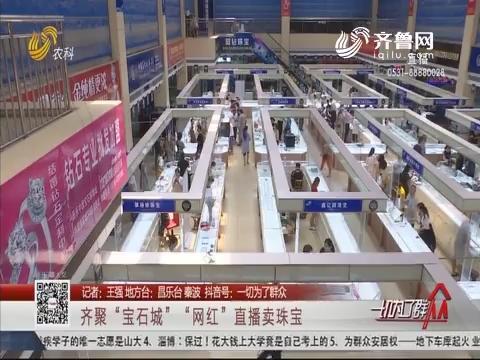 """昌乐:齐聚""""宝石城""""""""网红""""直播卖珠宝"""