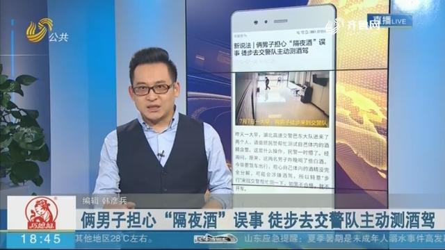 """【新说法】俩男子担心""""隔夜酒""""误事 徒步去交警队主动测酒驾"""