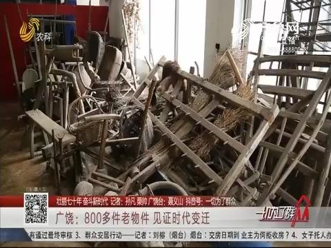【壮丽七十年 奋斗新时代】广饶:800多件老物件 见证时代变迁