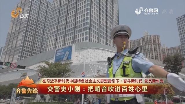 20190709《齐鲁先锋》:在习近平新时代中国特色社会主义思想指引下·奋斗新时代 党员新作为 交警史小刚——把哨音吹进百姓心里
