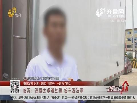 【警方发布】临沂:违章太多难处理 货车没法审