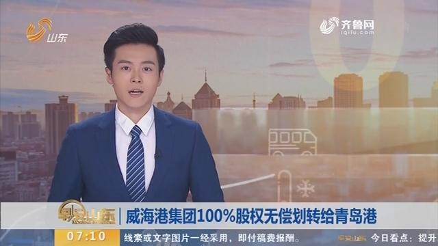 威海港集团100%股权无偿划转给青岛港