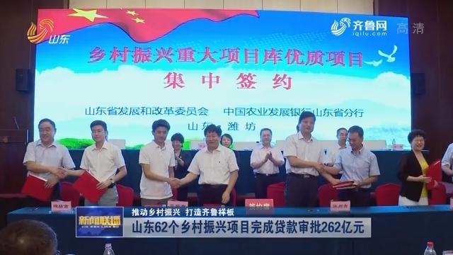 【推动乡村振兴 打造齐鲁样板】山东62个乡村振兴项目完成贷款审批262亿元