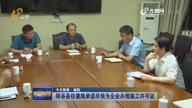 【今日聚焦·追踪】阳谷县住建局承诺尽快为企业办理施工许可证