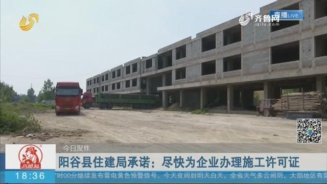 【今日聚焦】阳谷县住建局承诺:尽快为企业办理施工许可证