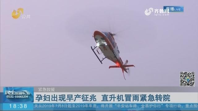 【紧急救援】济南:孕妇出现早产征兆 直升机冒雨紧急转院
