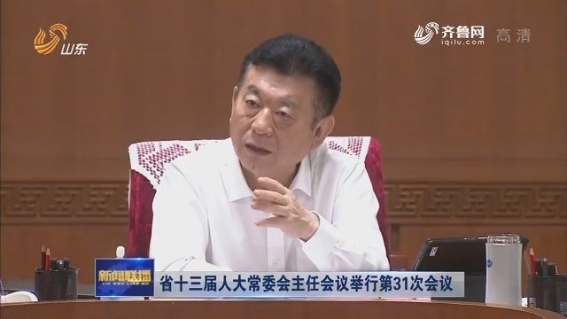 省十三届人大常委会主任会议举行第31次会议