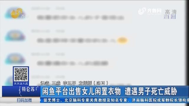济南:闲鱼平台出售女儿闲置衣物 遭遇男子死亡威胁