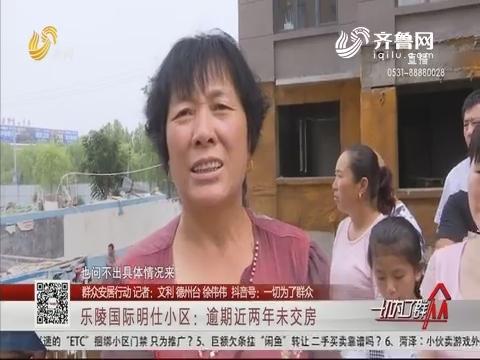 【群众安居行动】乐陵国际明仕小区:逾期近两年未交房