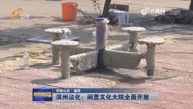【问政山东·追踪】滨州沾化:闲置文化大院全面开放