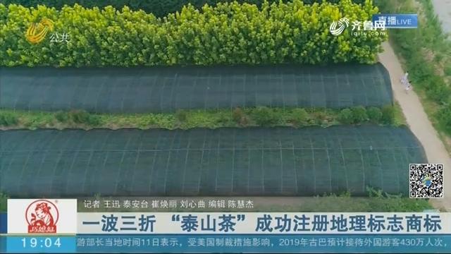 """一波三折 """"泰山茶""""成功注册地理标志商标"""
