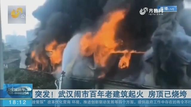 突发!武汉闹市百年老建筑起火 房顶已烧垮