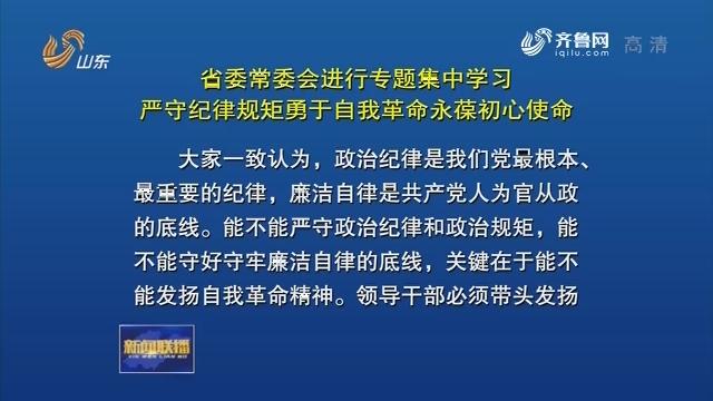 省委常委会进行专题集中学习 严守纪律规矩勇于自我革命永葆初心使命