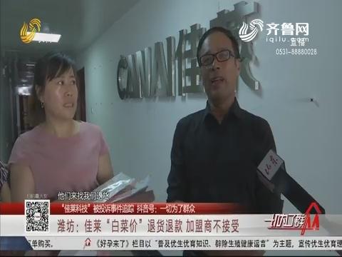 """【""""佳莱科技"""" 被投诉事件追踪】潍坊:佳莱""""白菜价""""退货退款 加盟商不接受"""
