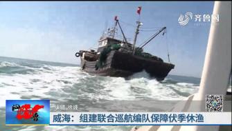 《问安齐鲁》07-14播出《威海:组建联合巡航编队保障伏季休渔》