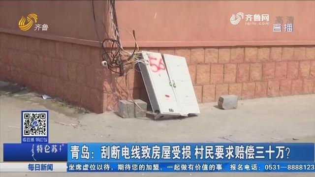 青岛:刮断电线致房屋受损 村民要求赔偿三十万?