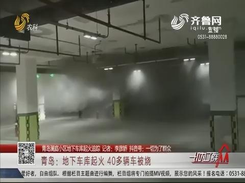 【青岛澜庭小区地下车库起火追踪】青岛:地下车库起火 40多辆车被烧