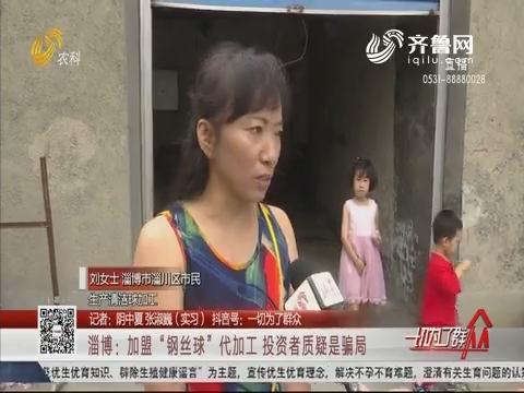 """淄博:加盟""""钢丝球""""代加工 投资者质疑是骗局"""