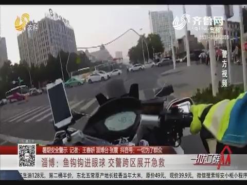 【暑期安全警示】淄博:鱼钩钩进眼球 交警跨区展开急救