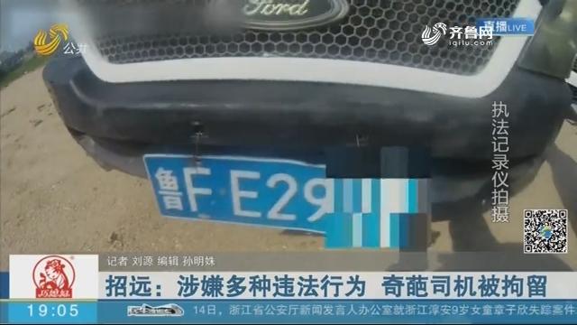 招远:涉嫌多种违法行为 奇葩司机被拘留