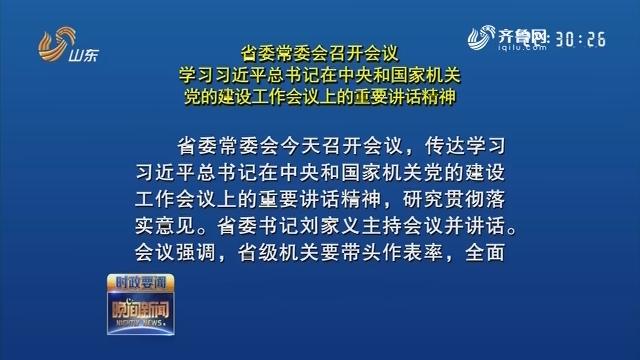 省委常委会召开会议 学习习近平总书记在中央和国家机关党的建设工作会议上的重要讲话精神