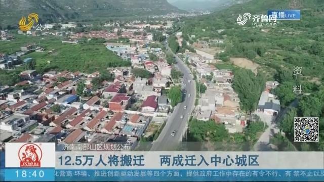 【济南南部山区规划公布】12.5万人将搬迁 两成迁入中心城区
