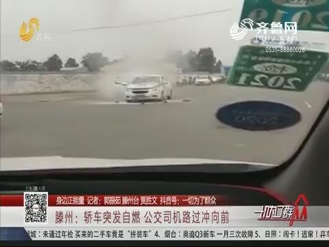 【身边正能量】滕州:轿车突发自燃 公交司机路过冲向前