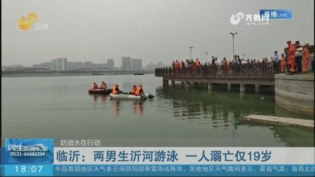 【防溺水在行动】临沂:两男生沂河游泳 一人溺亡仅19岁