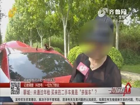 """【记者调查】聊城:未通过年检 买来的二手车竟是""""拼装车""""?"""