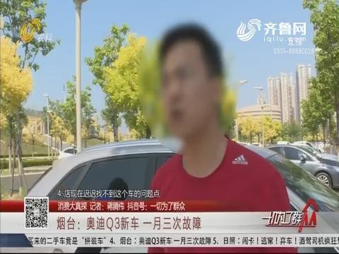 【消费大真探】烟台:奥迪Q3新车 一月三次故障
