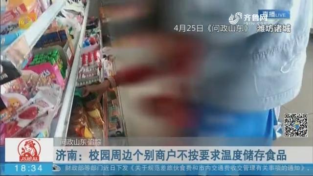 【问政山东 追踪】济南:校园周边个别商户不按要求温度储存食品