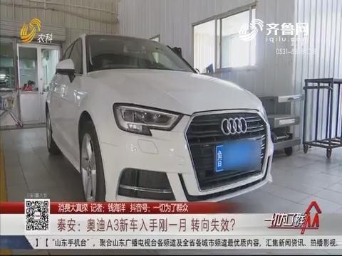 【消费大真探】泰安:奥迪A3新车入手刚一月 转向失效?