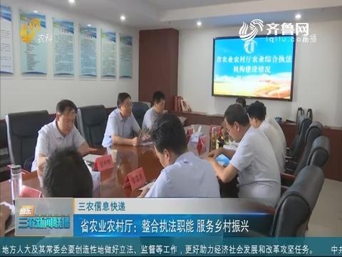 【三农信息快递】省农业农村厅:整合执法职能 服务乡村振兴