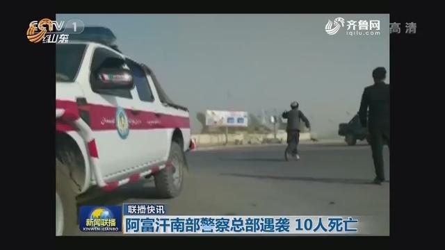 【联播快讯】阿富汗南部警察总部遇袭 10人死亡