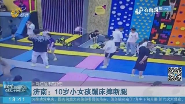【网红蹦床藏隐患】济南:10岁小女孩蹦床摔断腿