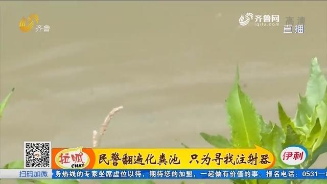 齐河:民警翻遍化粪池 只为寻找注射器
