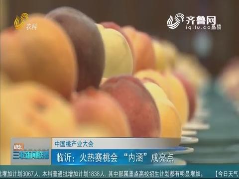 """【中国桃产业大会】临沂:火热赛桃会""""内涵""""成亮点"""