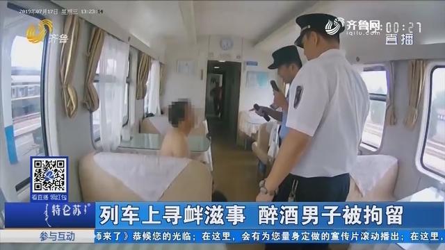 列车上寻衅滋事 醉酒男子被拘留
