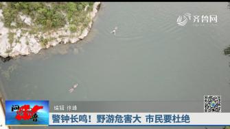《问安齐鲁》07-21播出《警钟长鸣!野游危害大 市民要杜绝》