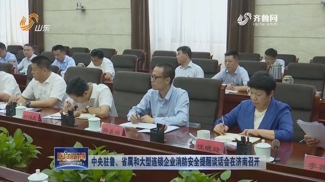 中央驻鲁、省属和大型连锁企业消防安全提醒谈话会在济南召开