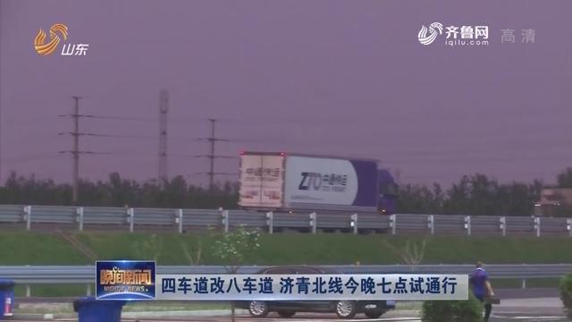 四车道改八车道 济青北线今晚七点试通行
