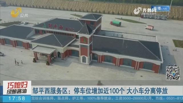 【济青高速全新亮相】邹平西服务区:停车位增加近100个 大小车分离停放